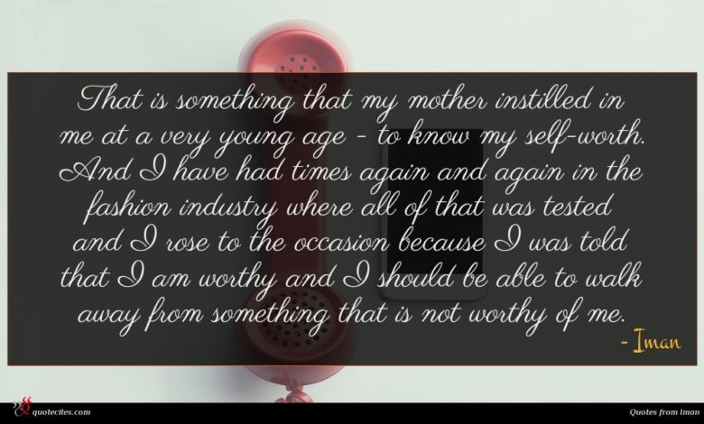 That is something that my mother instilled in me at a very young age - to know my self-worth. And I have had times again and again in the fashion industry where all of that was tested and I rose to the occasion because I was told that I am worthy and I should be able to walk away from something that is not worthy of me.