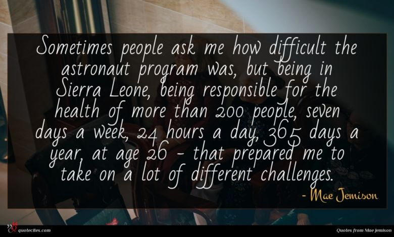 Sometimes people ask me how difficult the astronaut program was, but being in Sierra Leone, being responsible for the health of more than 200 people, seven days a week, 24 hours a day, 365 days a year, at age 26 - that prepared me to take on a lot of different challenges.