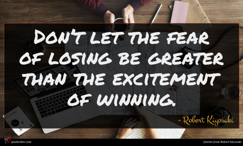 Don't let the fear of losing be greater than the excitement of winning.