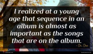 Dr. Dre quote : I realized at a ...