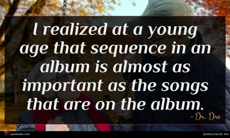 I realized at a young age that sequence in an album is almost as important as the songs that are on the album.