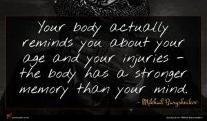 Mikhail Baryshnikov quote : Your body actually reminds ...
