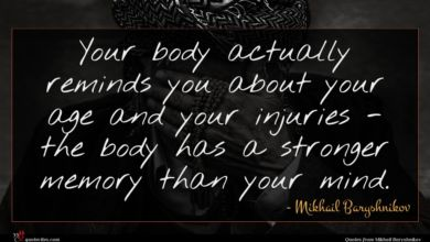 Photo of Mikhail Baryshnikov quote : Your body actually reminds …