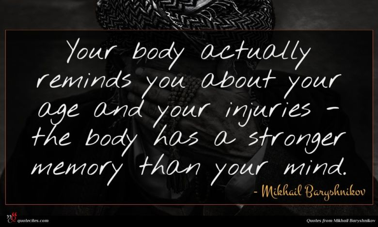 Your body actually reminds you about your age and your injuries - the body has a stronger memory than your mind.