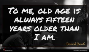 Bernard Baruch quote : To me old age ...