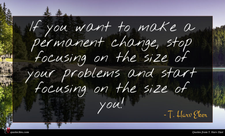 If you want to make a permanent change, stop focusing on the size of your problems and start focusing on the size of you!