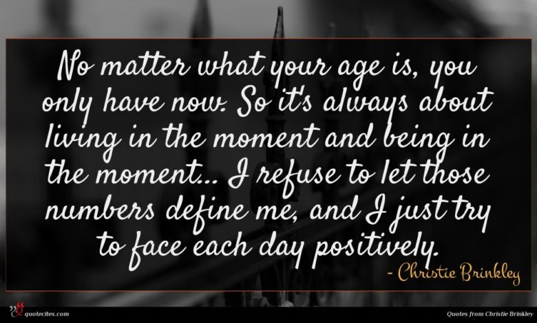 No matter what your age is, you only have now. So it's always about living in the moment and being in the moment... I refuse to let those numbers define me, and I just try to face each day positively.