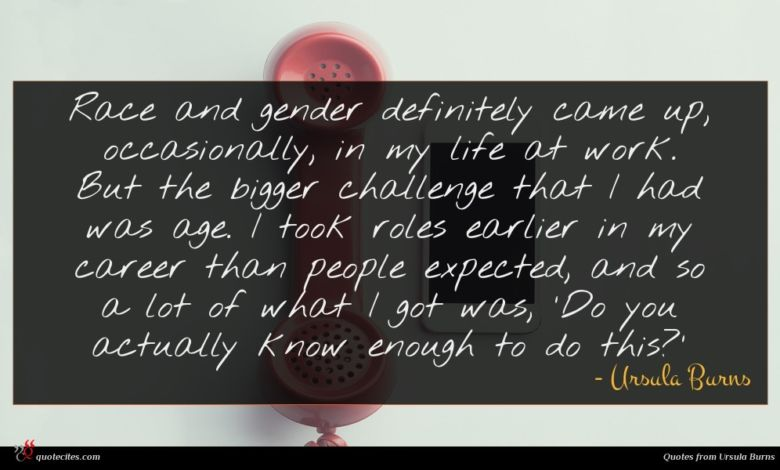 Race and gender definitely came up, occasionally, in my life at work. But the bigger challenge that I had was age. I took roles earlier in my career than people expected, and so a lot of what I got was, 'Do you actually know enough to do this?'
