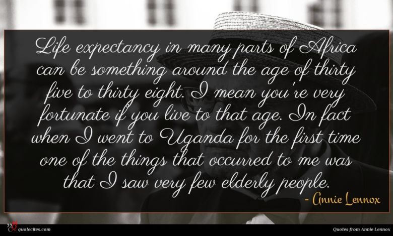 Life expectancy in many parts of Africa can be something around the age of thirty five to thirty eight. I mean you're very fortunate if you live to that age. In fact when I went to Uganda for the first time one of the things that occurred to me was that I saw very few elderly people.