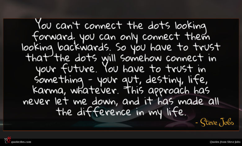 You can't connect the dots looking forward; you can only connect them looking backwards. So you have to trust that the dots will somehow connect in your future. You have to trust in something - your gut, destiny, life, karma, whatever. This approach has never let me down, and it has made all the difference in my life.