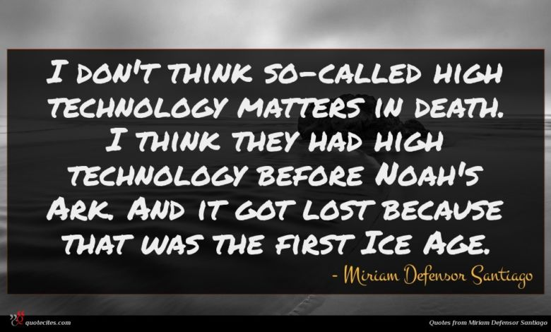 I don't think so-called high technology matters in death. I think they had high technology before Noah's Ark. And it got lost because that was the first Ice Age.