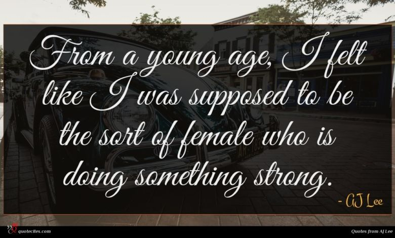 From a young age, I felt like I was supposed to be the sort of female who is doing something strong.