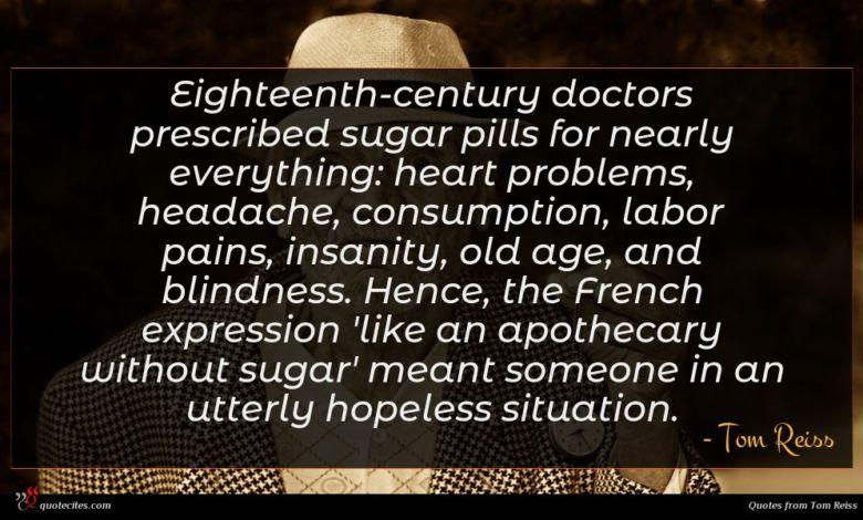 Photo of Tom Reiss quote : Eighteenth-century doctors prescribed sugar …