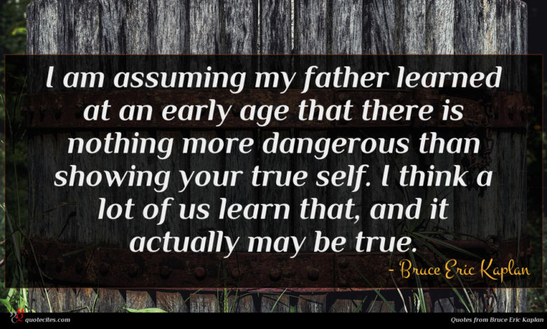 I am assuming my father learned at an early age that there is nothing more dangerous than showing your true self. I think a lot of us learn that, and it actually may be true.