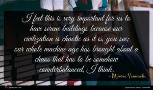 Minoru Yamasaki quote : I feel this is ...