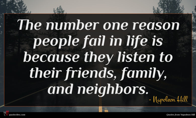 The number one reason people fail in life is because they listen to their friends, family, and neighbors.