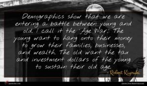 Robert Kiyosaki quote : Demographics show that we ...