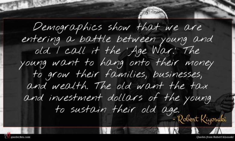 Demographics show that we are entering a battle between young and old. I call it the 'Age War.' The young want to hang onto their money to grow their families, businesses, and wealth. The old want the tax and investment dollars of the young to sustain their old age.