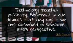 Julia Cameron quote : Technology teaches passivity Absorbed ...