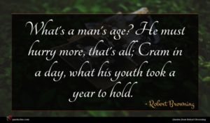 Robert Browning quote : What's a man's age ...