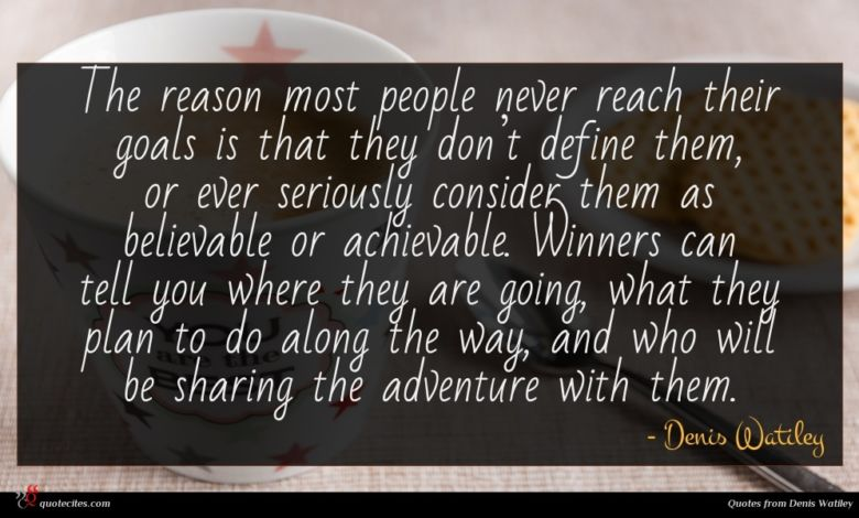 The reason most people never reach their goals is that they don't define them, or ever seriously consider them as believable or achievable. Winners can tell you where they are going, what they plan to do along the way, and who will be sharing the adventure with them.