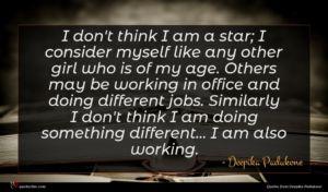Deepika Padukone quote : I don't think I ...