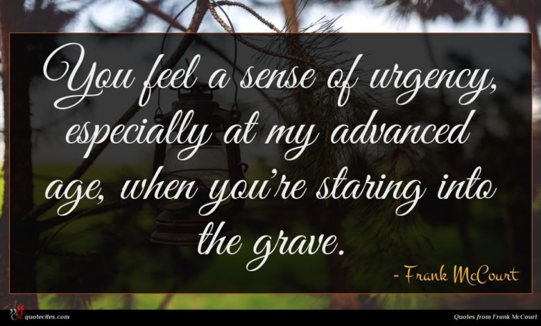 You feel a sense of urgency, especially at my advanced age, when you're staring into the grave.