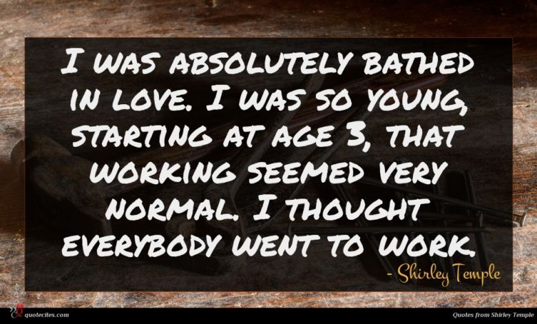 I was absolutely bathed in love. I was so young, starting at age 3, that working seemed very normal. I thought everybody went to work.