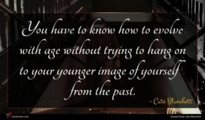 Cate Blanchett quote : You have to know ...