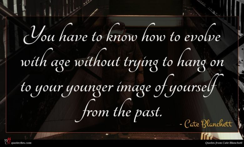 You have to know how to evolve with age without trying to hang on to your younger image of yourself from the past.