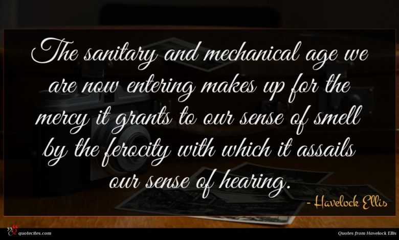 The sanitary and mechanical age we are now entering makes up for the mercy it grants to our sense of smell by the ferocity with which it assails our sense of hearing.