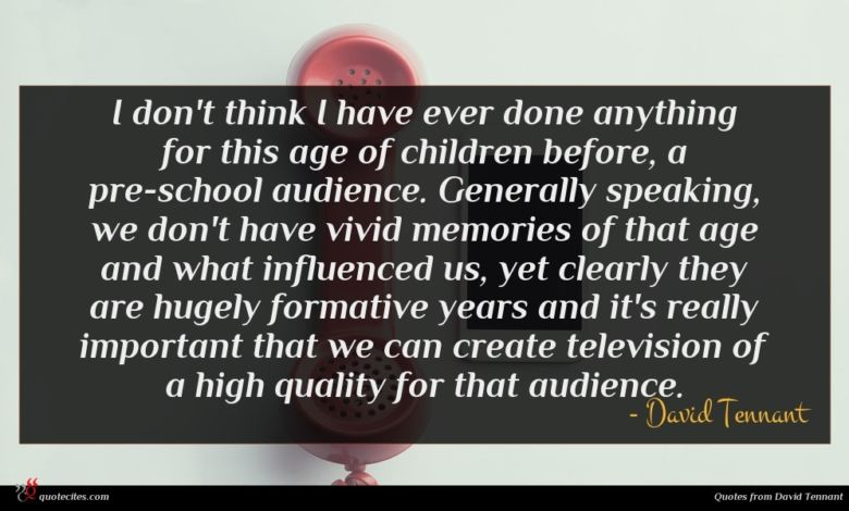 I don't think I have ever done anything for this age of children before, a pre-school audience. Generally speaking, we don't have vivid memories of that age and what influenced us, yet clearly they are hugely formative years and it's really important that we can create television of a high quality for that audience.