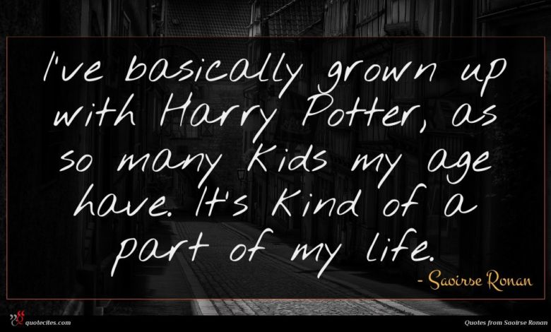 I've basically grown up with Harry Potter, as so many kids my age have. It's kind of a part of my life.