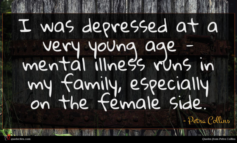 I was depressed at a very young age - mental illness runs in my family, especially on the female side.