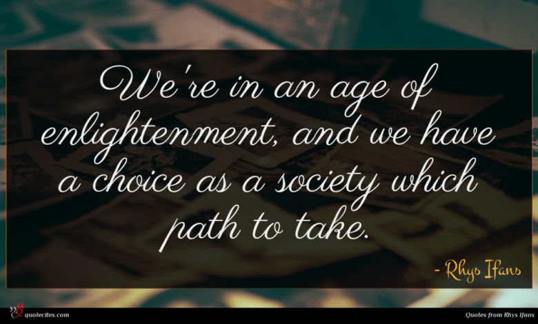 We're in an age of enlightenment, and we have a choice as a society which path to take.