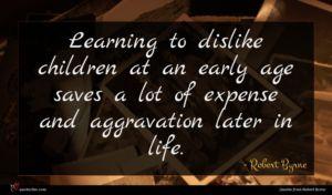 Robert Byrne quote : Learning to dislike children ...