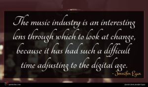 Jennifer Egan quote : The music industry is ...