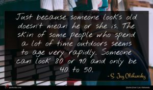 S. Jay Olshansky quote : Just because someone looks ...