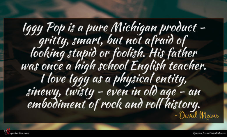 Iggy Pop is a pure Michigan product - gritty, smart, but not afraid of looking stupid or foolish. His father was once a high school English teacher. I love Iggy as a physical entity, sinewy, twisty - even in old age - an embodiment of rock and roll history.