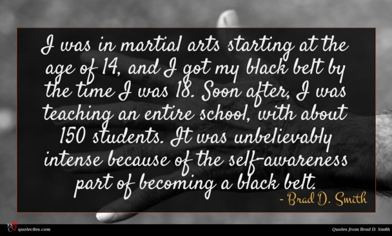 I was in martial arts starting at the age of 14, and I got my black belt by the time I was 18. Soon after, I was teaching an entire school, with about 150 students. It was unbelievably intense because of the self-awareness part of becoming a black belt.