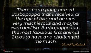 Chantal Sutherland quote : There was a pony ...