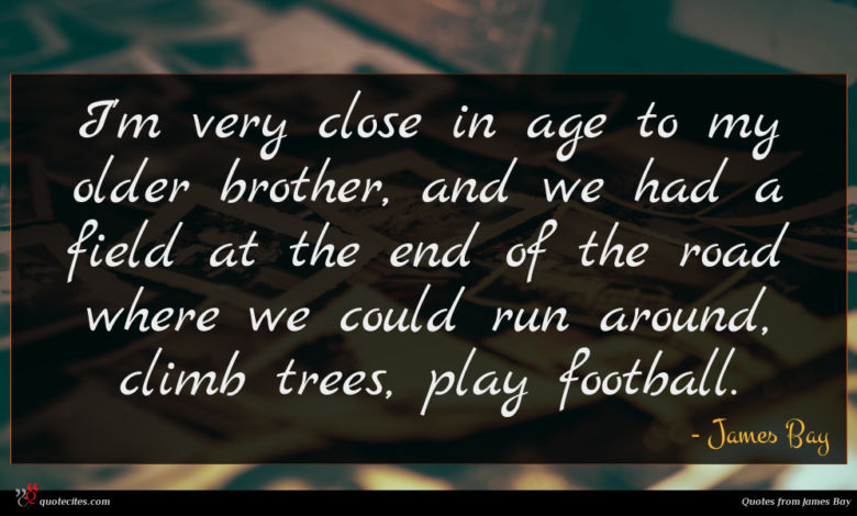 I'm very close in age to my older brother, and we had a field at the end of the road where we could run around, climb trees, play football.