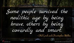 Phil Lord and Christopher Miller quote : Some people survived the ...