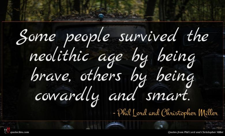 Some people survived the neolithic age by being brave, others by being cowardly and smart.