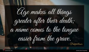 Propertius quote : Age makes all things ...