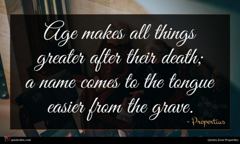 Age makes all things greater after their death; a name comes to the tongue easier from the grave.