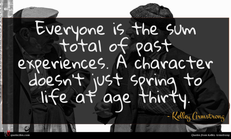 Everyone is the sum total of past experiences. A character doesn't just spring to life at age thirty.
