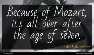 Wendy Wasserstein quote : Because of Mozart it's ...