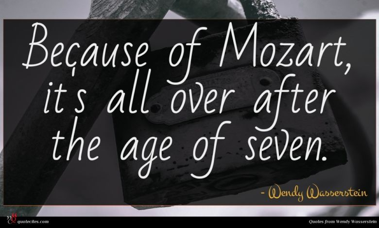 Because of Mozart, it's all over after the age of seven.