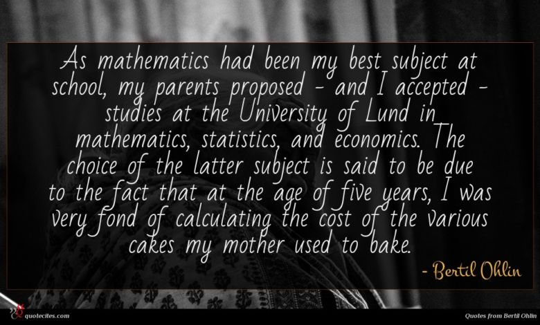 As mathematics had been my best subject at school, my parents proposed - and I accepted - studies at the University of Lund in mathematics, statistics, and economics. The choice of the latter subject is said to be due to the fact that at the age of five years, I was very fond of calculating the cost of the various cakes my mother used to bake.